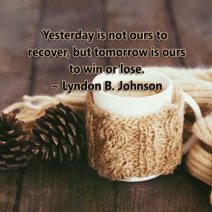 forget yesterday, look towards tomorrow, new year, new chances, lyndon b. johnson, johnson, lynne st. james, win, tomorrow, think positive