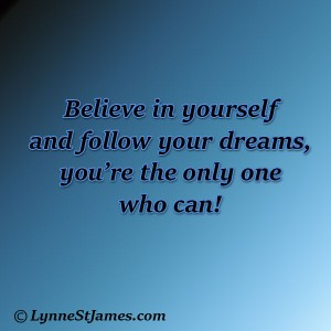 believe, dream, follow your dreams, don't give up, you can do it, lynne st. james
