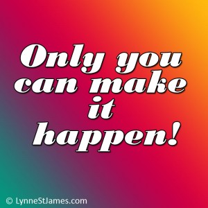 be positive, do it, you can do it, don't give up, be positive, make it so, lynne st. james, follow your dream, live the dream